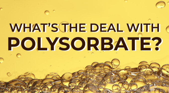 What's the deal with Polysorbate?